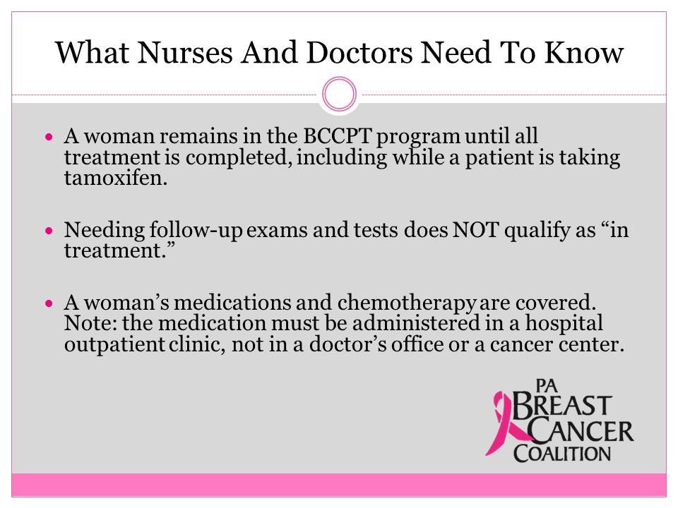 What Nurses And Doctors Need To Know A woman remains in the BCCPT program until all treatment is completed, including while a patient is taking tamoxifen.