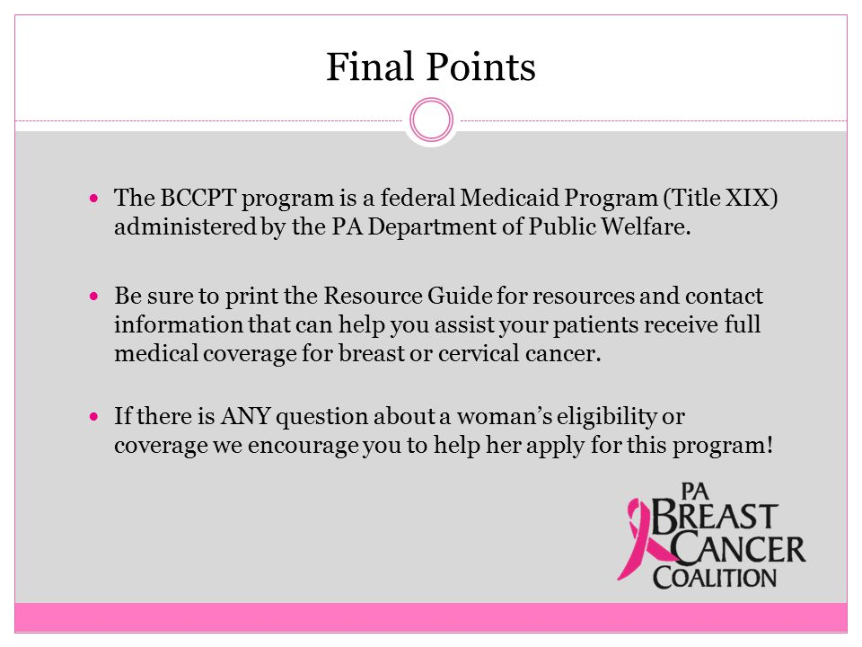 Final Points The BCCPT program is a federal Medicaid Program (Title XIX) administered by the PA Department of Public Welfare.