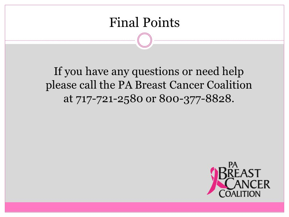 Final Points If you have any questions or need help please call the PA Breast Cancer Coalition at 717-721-2580 or 800-377-8828.