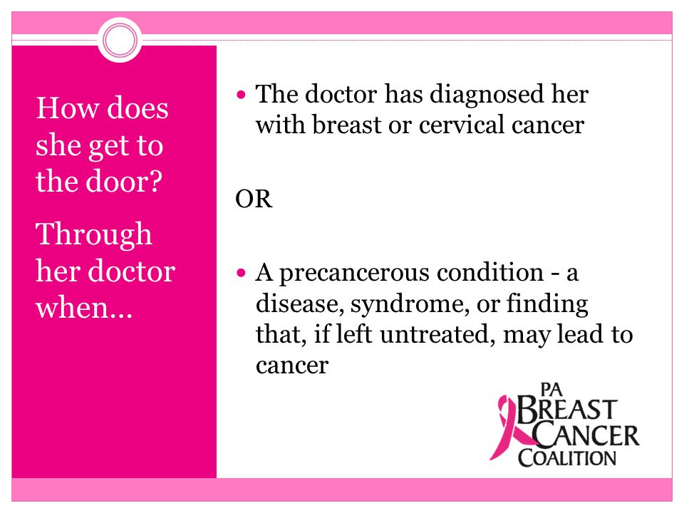 How does she get to the door? Through her doctor when… The doctor has diagnosed her with breast or cervical cancer OR A precancerous condition - a dis