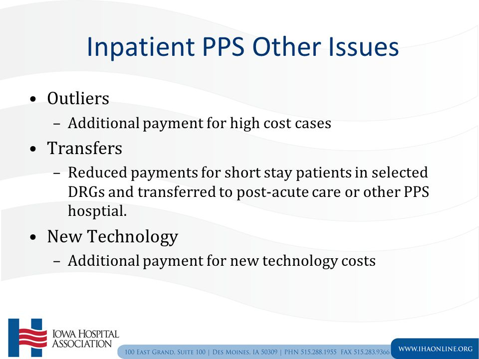 Inpatient PPS Other Issues Outliers –Additional payment for high cost cases Transfers –Reduced payments for short stay patients in selected DRGs and transferred to post-acute care or other PPS hosptial.