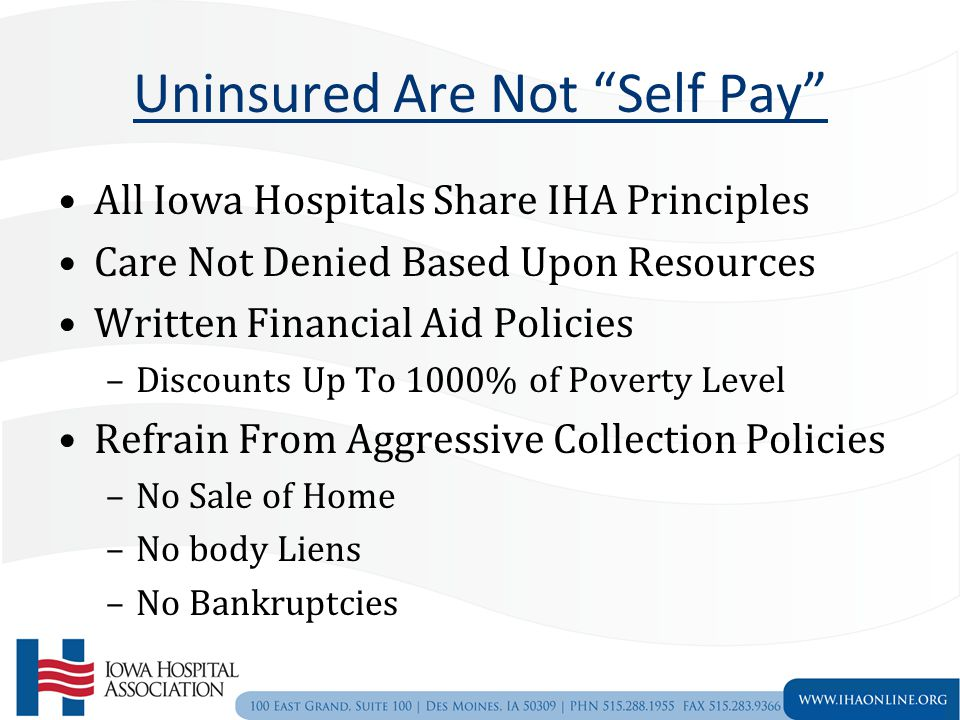 Uninsured Are Not Self Pay All Iowa Hospitals Share IHA Principles Care Not Denied Based Upon Resources Written Financial Aid Policies –Discounts Up To 1000% of Poverty Level Refrain From Aggressive Collection Policies –No Sale of Home –No body Liens –No Bankruptcies