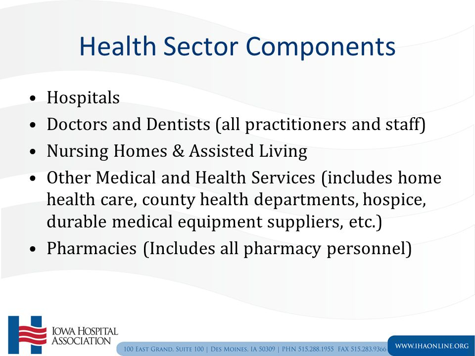 Health Sector Components Hospitals Doctors and Dentists (all practitioners and staff) Nursing Homes & Assisted Living Other Medical and Health Services (includes home health care, county health departments, hospice, durable medical equipment suppliers, etc.) Pharmacies (Includes all pharmacy personnel)