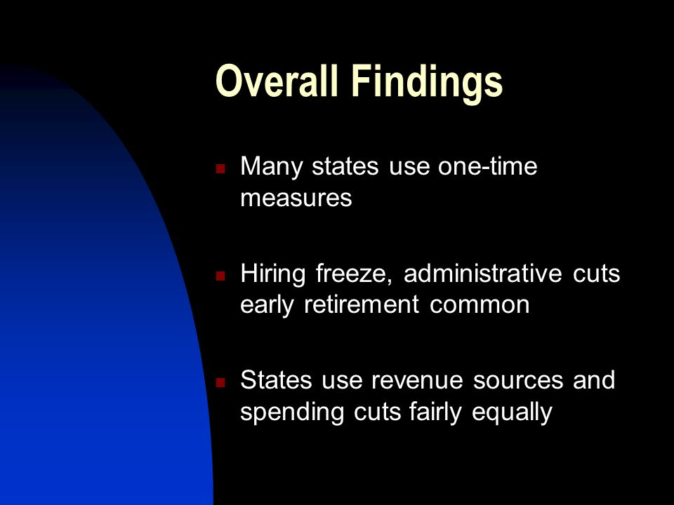 Overall Findings Many states use one-time measures Hiring freeze, administrative cuts early retirement common States use revenue sources and spending