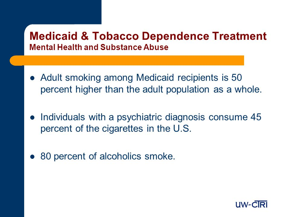 Medicaid & Tobacco Dependence Treatment Mental Health and Substance Abuse Adult smoking among Medicaid recipients is 50 percent higher than the adult population as a whole.
