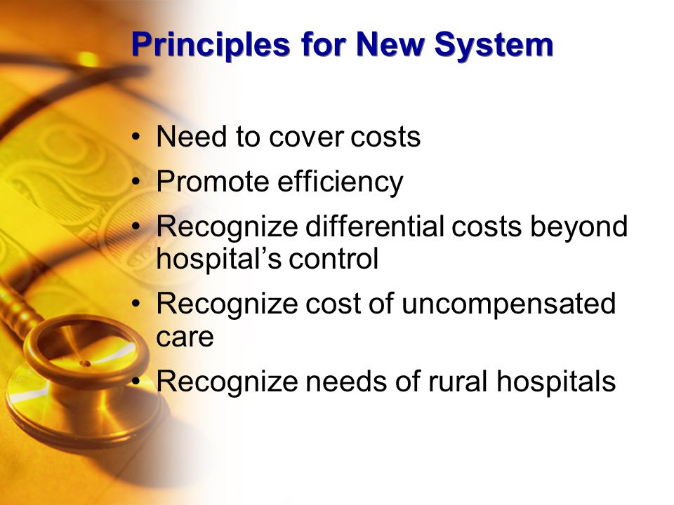 Principles for New System Need to cover costs Promote efficiency Recognize differential costs beyond hospital's control Recognize cost of uncompensate