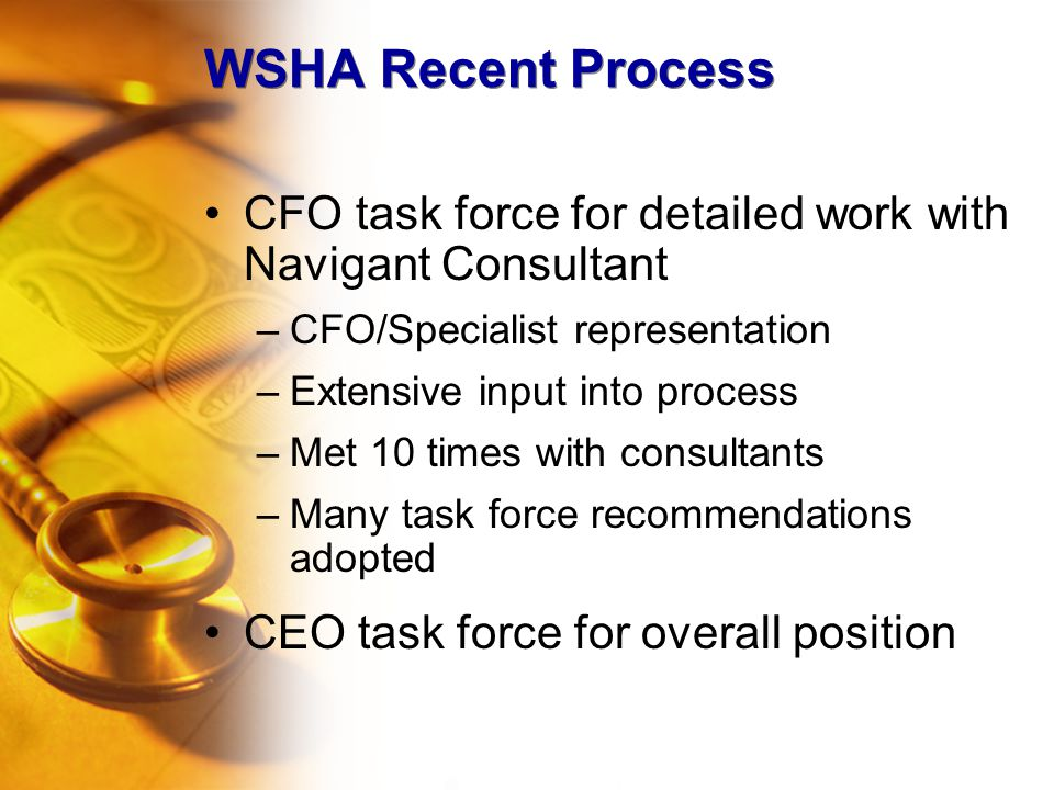 WSHA Recent Process CFO task force for detailed work with Navigant Consultant –CFO/Specialist representation –Extensive input into process –Met 10 times with consultants –Many task force recommendations adopted CEO task force for overall position