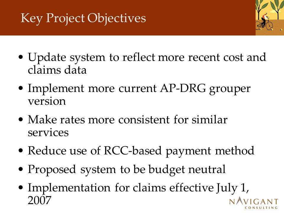 Key Project Objectives Update system to reflect more recent cost and claims data Implement more current AP-DRG grouper version Make rates more consistent for similar services Reduce use of RCC-based payment method Proposed system to be budget neutral Implementation for claims effective July 1, 2007