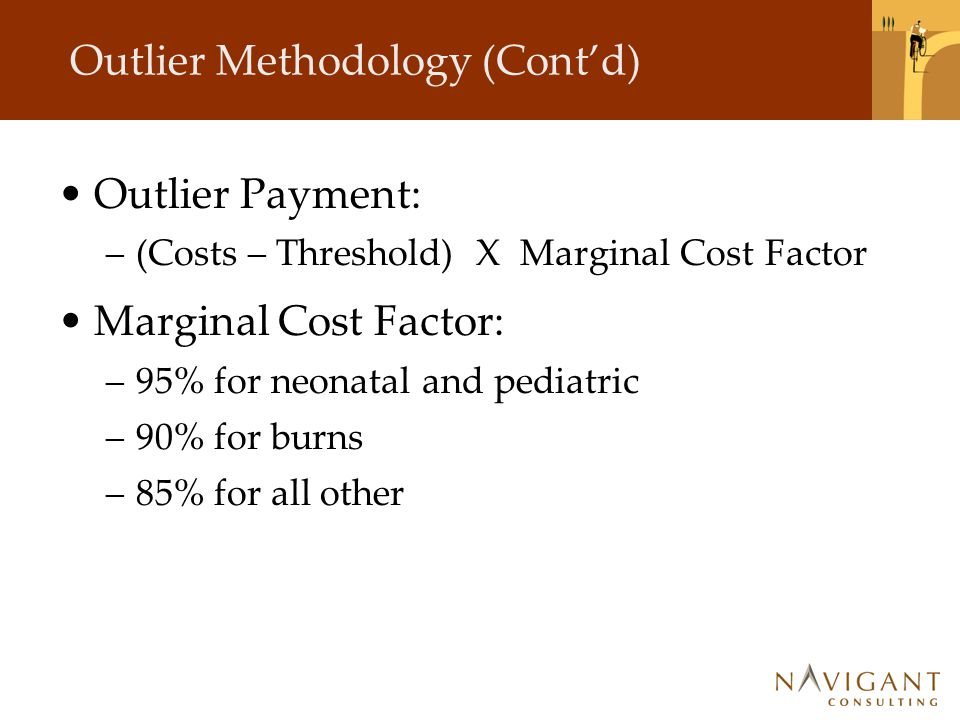 Outlier Methodology (Cont'd) Outlier Payment: –(Costs – Threshold) X Marginal Cost Factor Marginal Cost Factor: –95% for neonatal and pediatric –90% for burns –85% for all other