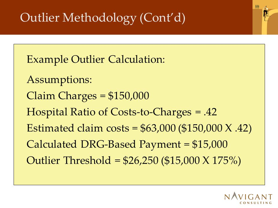 Outlier Methodology (Cont'd) Example Outlier Calculation: Assumptions: Claim Charges = $150,000 Hospital Ratio of Costs-to-Charges =.42 Estimated claim costs = $63,000 ($150,000 X.42) Calculated DRG-Based Payment = $15,000 Outlier Threshold = $26,250 ($15,000 X 175%)