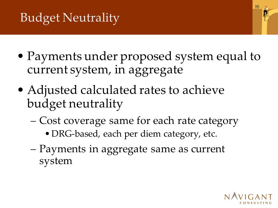 Budget Neutrality Payments under proposed system equal to current system, in aggregate Adjusted calculated rates to achieve budget neutrality –Cost coverage same for each rate category DRG-based, each per diem category, etc.