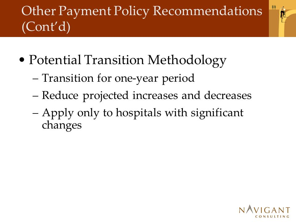 Other Payment Policy Recommendations (Cont'd) Potential Transition Methodology –Transition for one-year period –Reduce projected increases and decreases –Apply only to hospitals with significant changes