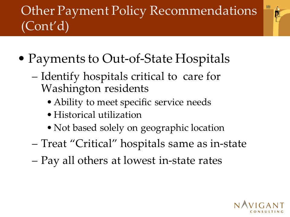 Other Payment Policy Recommendations (Cont'd) Payments to Out-of-State Hospitals –Identify hospitals critical to care for Washington residents Ability to meet specific service needs Historical utilization Not based solely on geographic location –Treat Critical hospitals same as in-state –Pay all others at lowest in-state rates