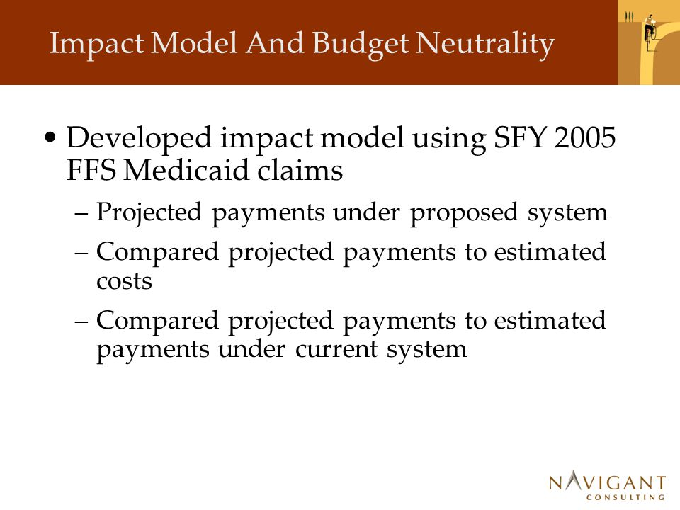 Impact Model And Budget Neutrality Developed impact model using SFY 2005 FFS Medicaid claims –Projected payments under proposed system –Compared proje