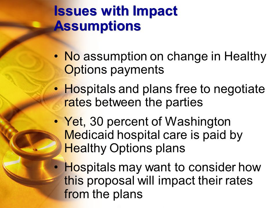 Issues with Impact Assumptions No assumption on change in Healthy Options payments Hospitals and plans free to negotiate rates between the parties Yet, 30 percent of Washington Medicaid hospital care is paid by Healthy Options plans Hospitals may want to consider how this proposal will impact their rates from the plans