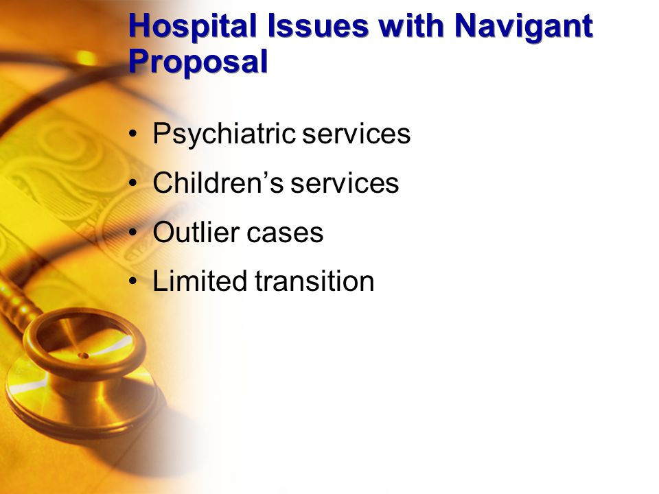 Hospital Issues with Navigant Proposal Psychiatric services Children's services Outlier cases Limited transition