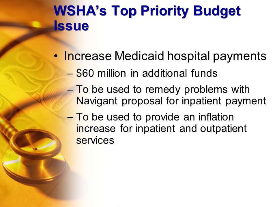 WSHA's Top Priority Budget Issue Increase Medicaid hospital payments –$60 million in additional funds –To be used to remedy problems with Navigant proposal for inpatient payment –To be used to provide an inflation increase for inpatient and outpatient services