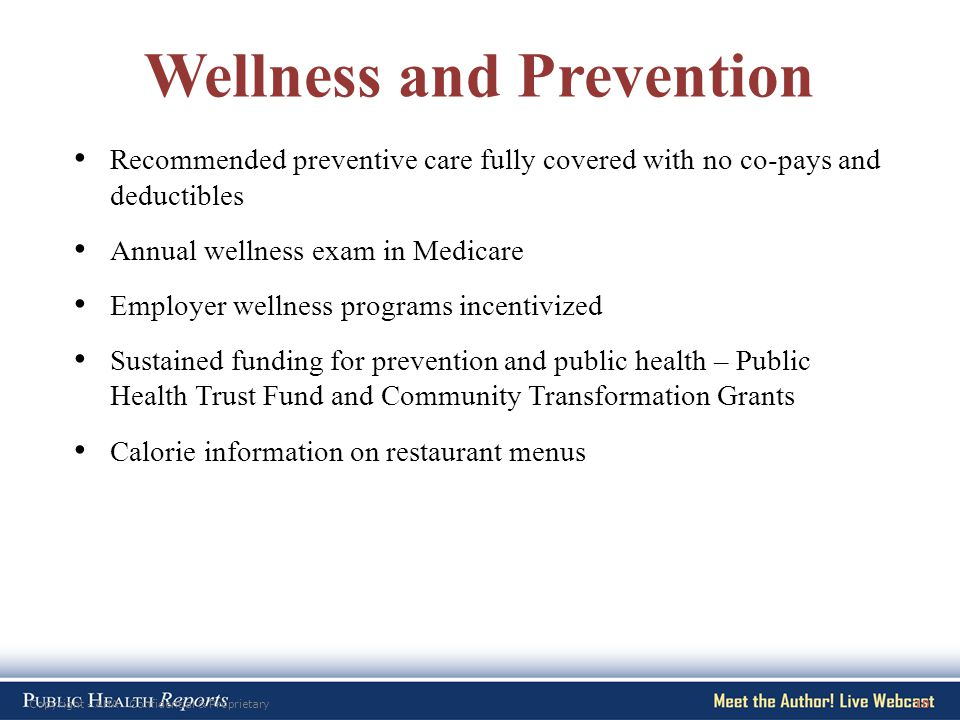 Copyright - AHA Confidential & Proprietary10 Wellness and Prevention Recommended preventive care fully covered with no co-pays and deductibles Annual wellness exam in Medicare Employer wellness programs incentivized Sustained funding for prevention and public health – Public Health Trust Fund and Community Transformation Grants Calorie information on restaurant menus