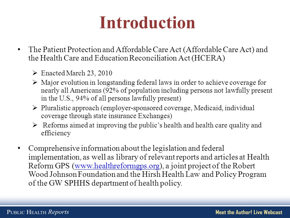 Introduction The Patient Protection and Affordable Care Act (Affordable Care Act) and the Health Care and Education Reconciliation Act (HCERA)  Enacted March 23, 2010  Major evolution in longstanding federal laws in order to achieve coverage for nearly all Americans (92% of population including persons not lawfully present in the U.S., 94% of all persons lawfully present)  Pluralistic approach (employer-sponsored coverage, Medicaid, individual coverage through state insurance Exchanges)  Reforms aimed at improving the public's health and health care quality and efficiency Comprehensive information about the legislation and federal implementation, as well as library of relevant reports and articles at Health Reform GPS (www.healthreformgps.org), a joint project of the Robert Wood Johnson Foundation and the Hirsh Health Law and Policy Program of the GW SPHHS department of health policy.www.healthreformgps.org