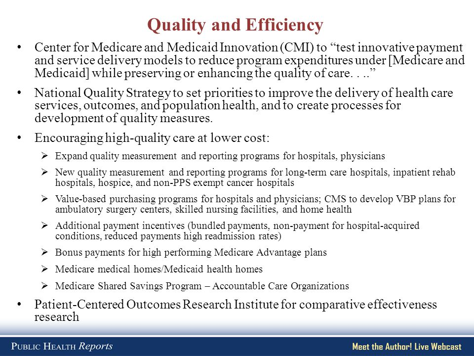 Quality and Efficiency Center for Medicare and Medicaid Innovation (CMI) to test innovative payment and service delivery models to reduce program expenditures under [Medicare and Medicaid] while preserving or enhancing the quality of care.... National Quality Strategy to set priorities to improve the delivery of health care services, outcomes, and population health, and to create processes for development of quality measures.