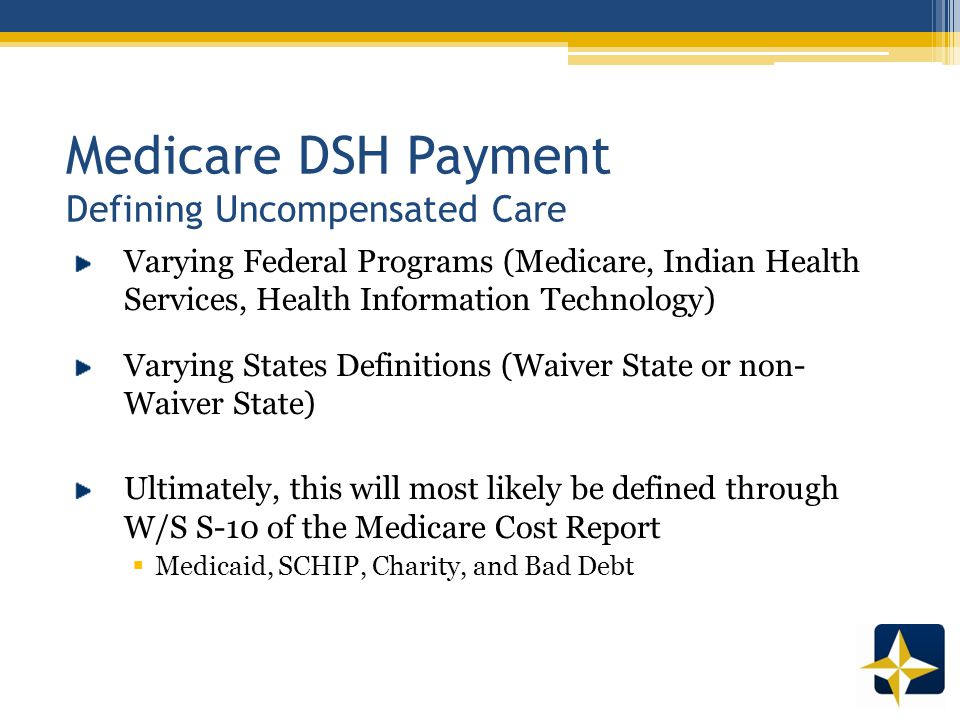Medicare DSH Payment Defining Uncompensated Care Varying Federal Programs (Medicare, Indian Health Services, Health Information Technology) Varying States Definitions (Waiver State or non- Waiver State) Ultimately, this will most likely be defined through W/S S-10 of the Medicare Cost Report  Medicaid, SCHIP, Charity, and Bad Debt