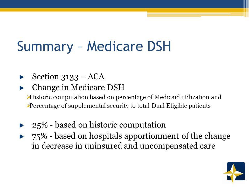 Summary – Medicare DSH Section 3133 – ACA Change in Medicare DSH  Historic computation based on percentage of Medicaid utilization and  Percentage of supplemental security to total Dual Eligible patients 25% - based on historic computation 75% - based on hospitals apportionment of the change in decrease in uninsured and uncompensated care