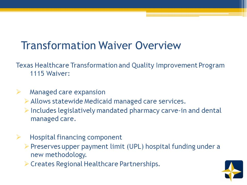 Transformation Waiver Overview Texas Healthcare Transformation and Quality Improvement Program 1115 Waiver:  Managed care expansion  Allows statewide Medicaid managed care services.