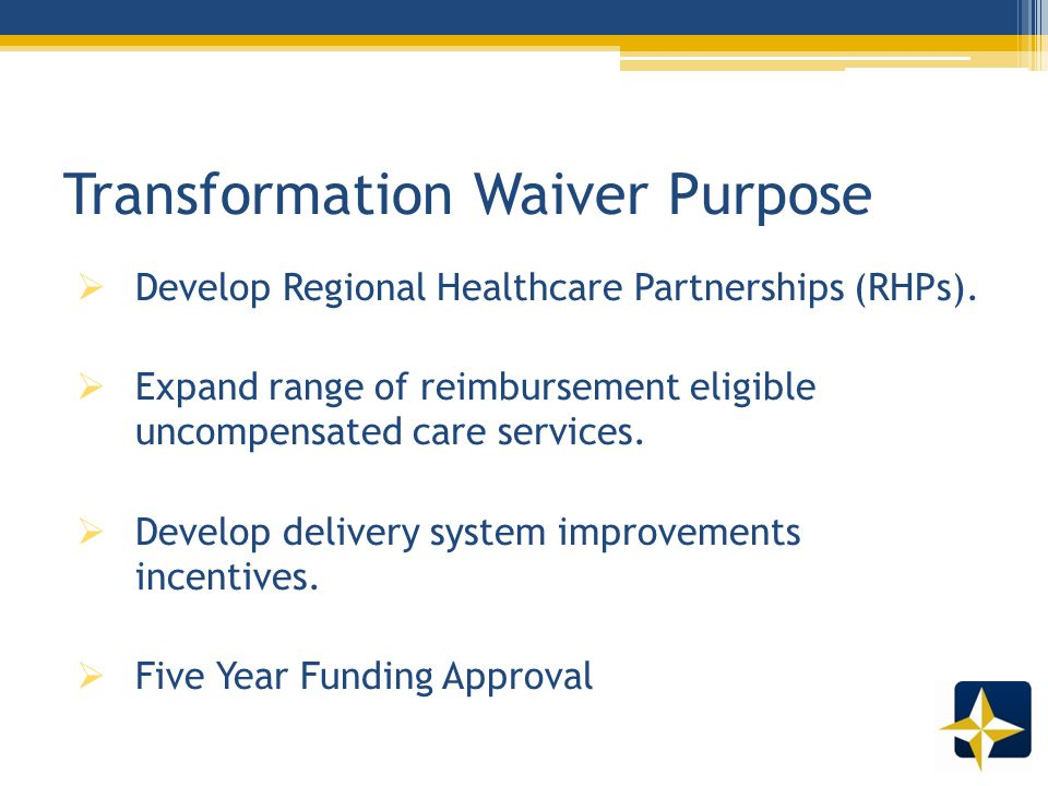 Waiver Pools  Under the waiver, trended historic UPL funds and additional new funds are distributed to hospitals through two pools:  Uncompensated Care (UC) Pool  Costs of care provided to individuals who have no third party coverage for the services provided by hospitals or other providers (beginning first year).