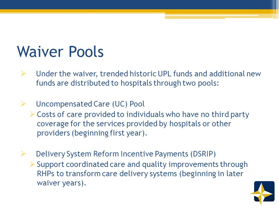 Waiver Pools  Under the waiver, trended historic UPL funds and additional new funds are distributed to hospitals through two pools:  Uncompensated Care (UC) Pool  Costs of care provided to individuals who have no third party coverage for the services provided by hospitals or other providers (beginning first year).