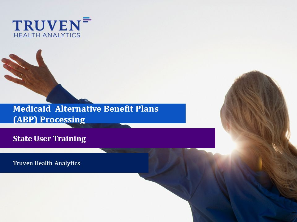 Medicaid Alternative Benefit Plans (ABP) Processing State User Training Truven Health Analytics