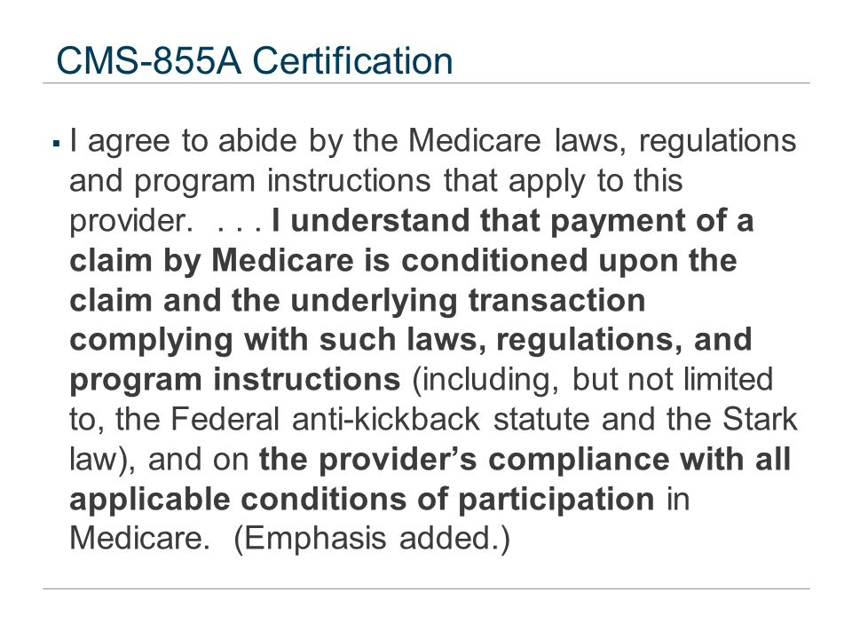 CMS-855A Certification  I agree to abide by the Medicare laws, regulations and program instructions that apply to this provider.... I understand that