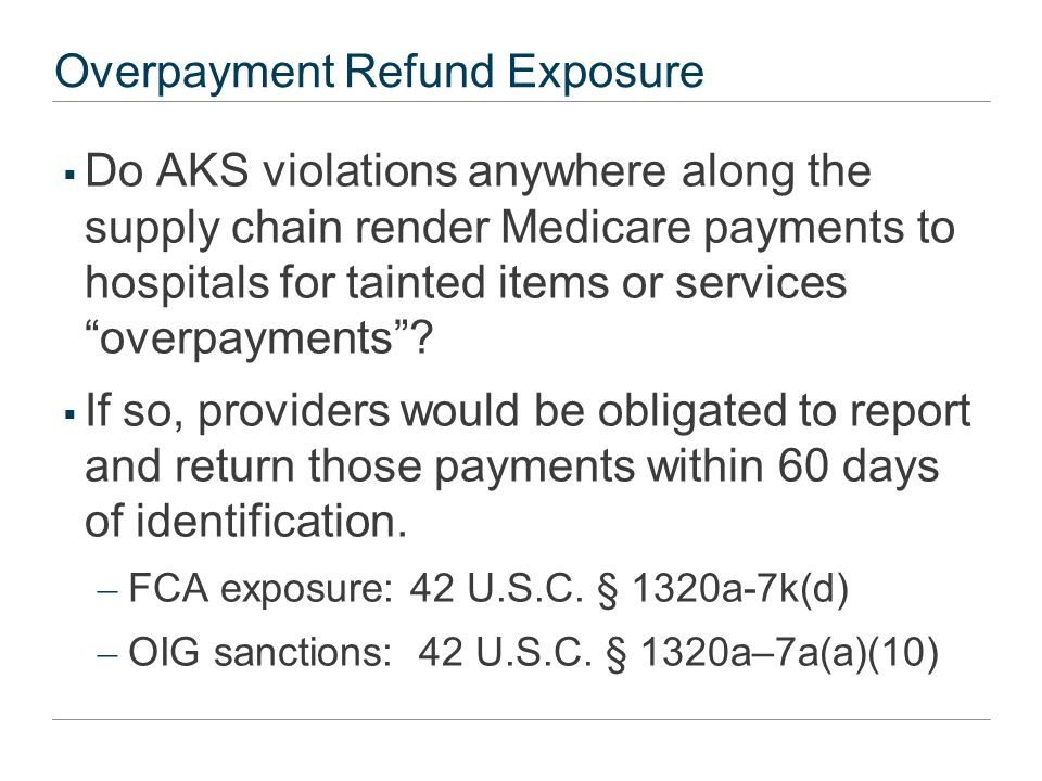 "Overpayment Refund Exposure  Do AKS violations anywhere along the supply chain render Medicare payments to hospitals for tainted items or services ""o"