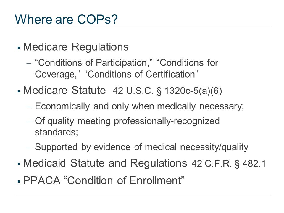 "Where are COPs?  Medicare Regulations – ""Conditions of Participation,"" ""Conditions for Coverage,"" ""Conditions of Certification""  Medicare Statute 42"