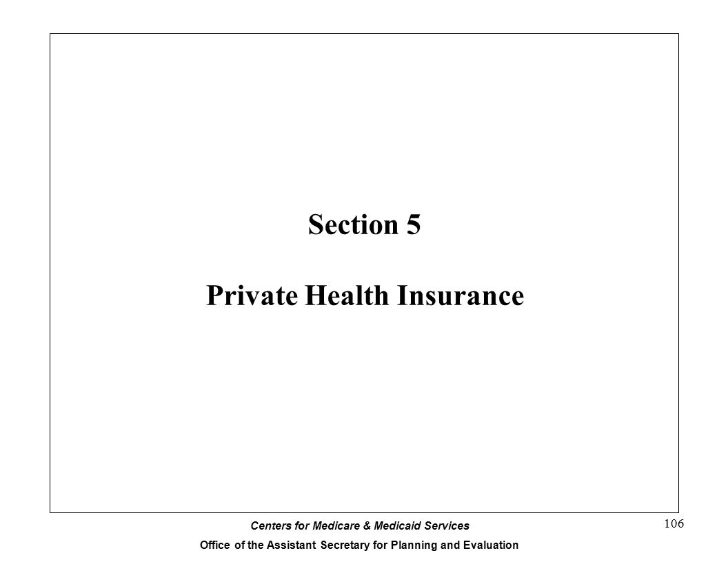 Centers for Medicare & Medicaid Services Office of the Assistant Secretary for Planning and Evaluation 106 Section 5 Private Health Insurance
