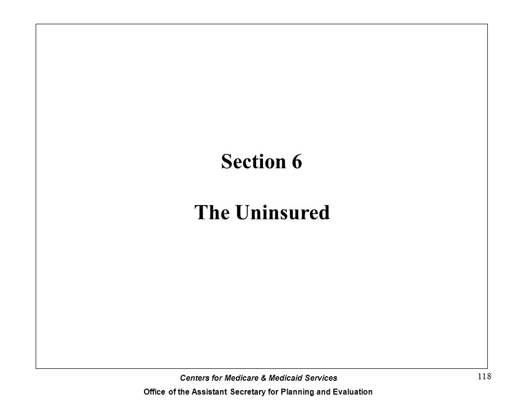 Centers for Medicare & Medicaid Services Office of the Assistant Secretary for Planning and Evaluation 118 Section 6 The Uninsured