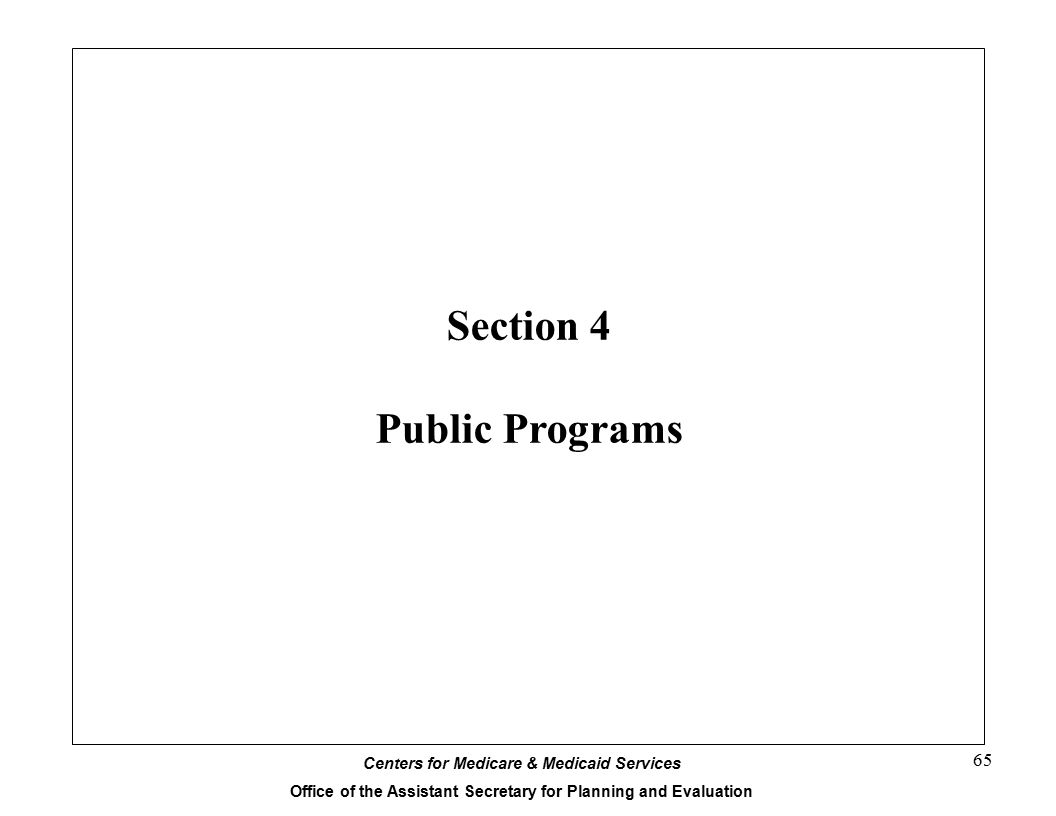 Centers for Medicare & Medicaid Services Office of the Assistant Secretary for Planning and Evaluation 65 Section 4 Public Programs
