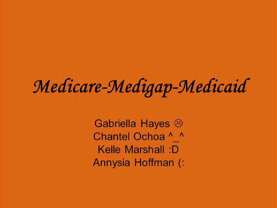 Medicare-Medigap-Medicaid Gabriella Hayes  Chantel Ochoa ^_^ Kelle Marshall :D Annysia Hoffman (: