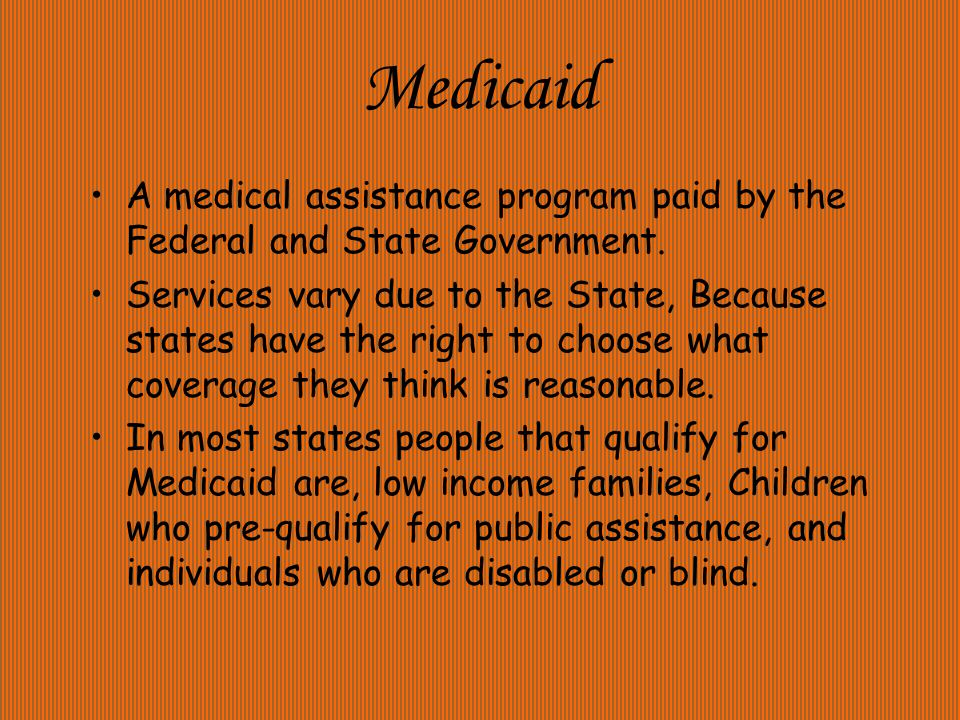 Medicaid A medical assistance program paid by the Federal and State Government.