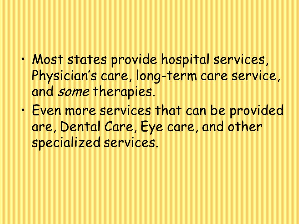 Most states provide hospital services, Physician's care, long-term care service, and some therapies.