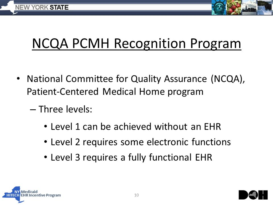 NY Medicaid HITECHEHR Incentive Program NCQA PCMH Recognition Program National Committee for Quality Assurance (NCQA), Patient-Centered Medical Home program – Three levels: Level 1 can be achieved without an EHR Level 2 requires some electronic functions Level 3 requires a fully functional EHR 10