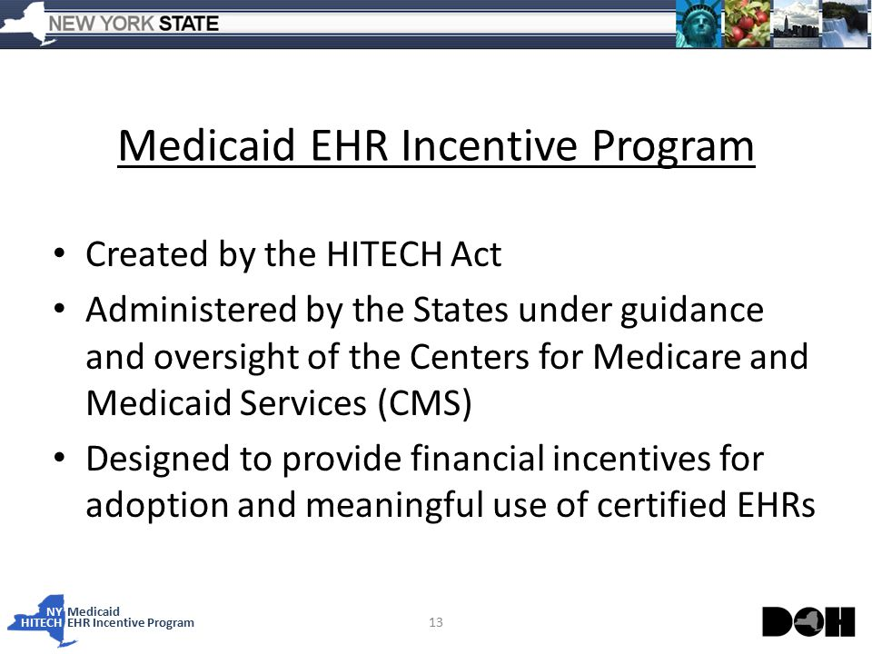 NY Medicaid HITECHEHR Incentive Program Medicaid EHR Incentive Program Created by the HITECH Act Administered by the States under guidance and oversight of the Centers for Medicare and Medicaid Services (CMS) Designed to provide financial incentives for adoption and meaningful use of certified EHRs 13