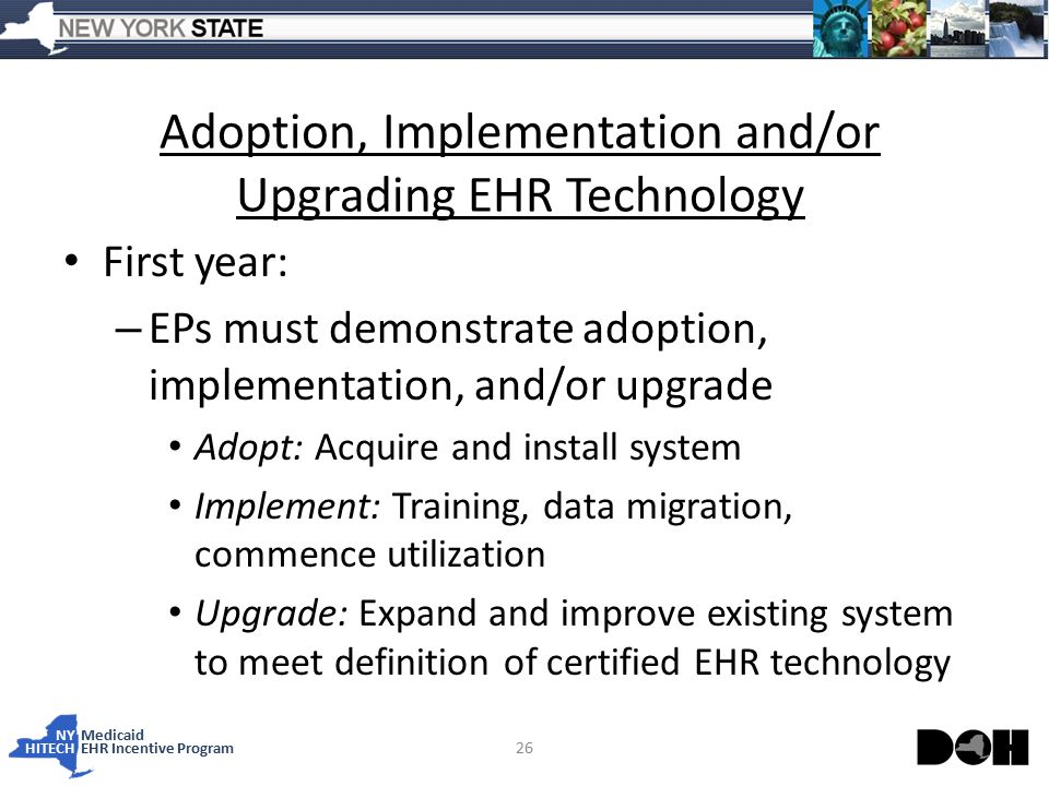 NY Medicaid HITECHEHR Incentive Program Adoption, Implementation and/or Upgrading EHR Technology First year: – EPs must demonstrate adoption, implementation, and/or upgrade Adopt: Acquire and install system Implement: Training, data migration, commence utilization Upgrade: Expand and improve existing system to meet definition of certified EHR technology 26