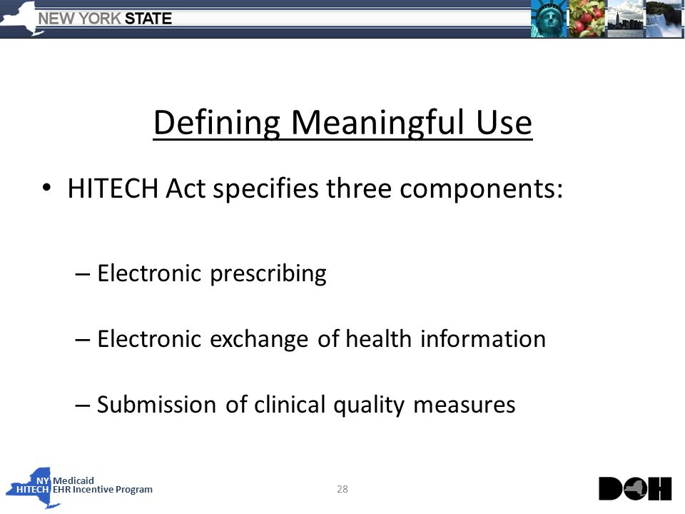 NY Medicaid HITECHEHR Incentive Program 28 Defining Meaningful Use HITECH Act specifies three components: – Electronic prescribing – Electronic exchange of health information – Submission of clinical quality measures