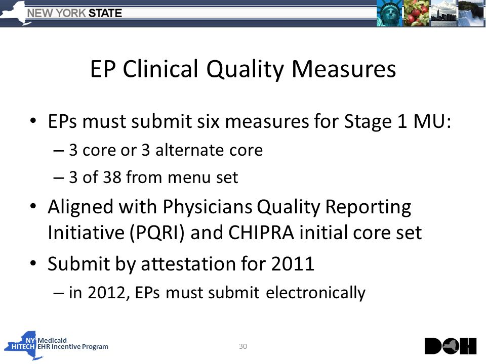 NY Medicaid HITECHEHR Incentive Program EP Clinical Quality Measures EPs must submit six measures for Stage 1 MU: – 3 core or 3 alternate core – 3 of 38 from menu set Aligned with Physicians Quality Reporting Initiative (PQRI) and CHIPRA initial core set Submit by attestation for 2011 – in 2012, EPs must submit electronically 30