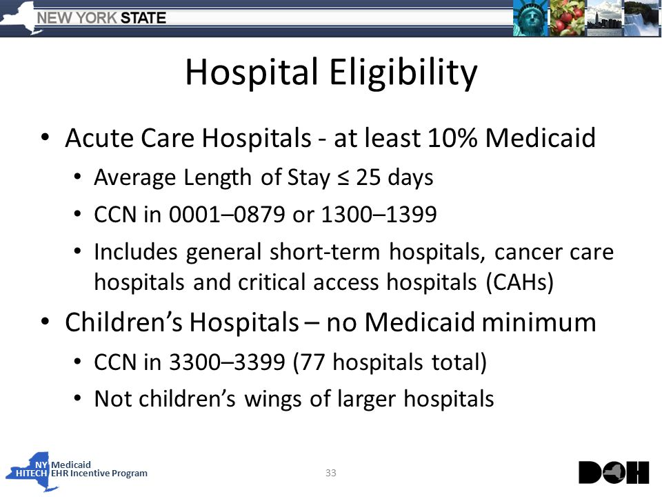 NY Medicaid HITECHEHR Incentive Program Hospital Eligibility Acute Care Hospitals - at least 10% Medicaid Average Length of Stay ≤ 25 days CCN in 0001–0879 or 1300–1399 Includes general short-term hospitals, cancer care hospitals and critical access hospitals (CAHs) Children's Hospitals – no Medicaid minimum CCN in 3300–3399 (77 hospitals total) Not children's wings of larger hospitals 33