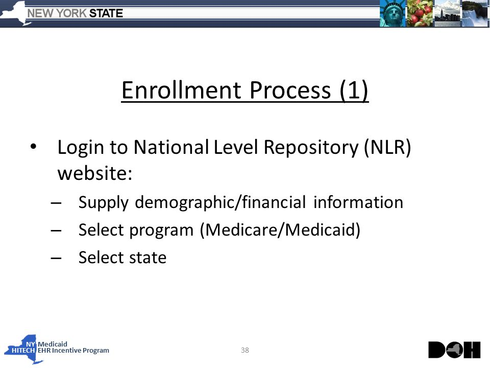 NY Medicaid HITECHEHR Incentive Program Enrollment Process (1) Login to National Level Repository (NLR) website: – Supply demographic/financial information – Select program (Medicare/Medicaid) – Select state 38