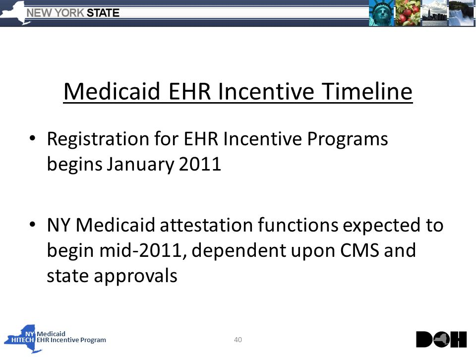NY Medicaid HITECHEHR Incentive Program Medicaid EHR Incentive Timeline Registration for EHR Incentive Programs begins January 2011 NY Medicaid attestation functions expected to begin mid-2011, dependent upon CMS and state approvals 40