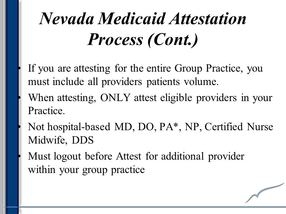 Nevada Medicaid Attestation Process (Cont.) If you are attesting for the entire Group Practice, you must include all providers patients volume.