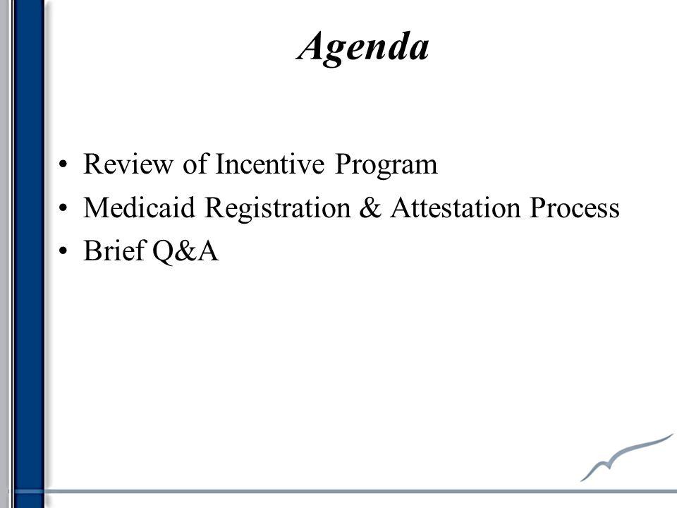 Agenda Review of Incentive Program Medicaid Registration & Attestation Process Brief Q&A