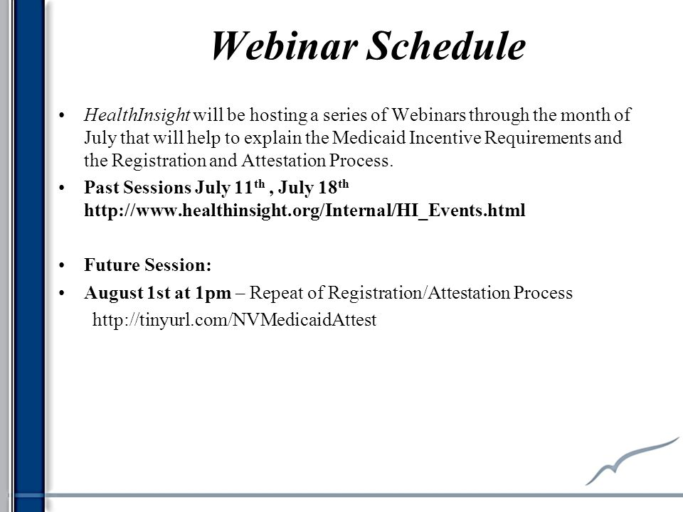 Webinar Schedule HealthInsight will be hosting a series of Webinars through the month of July that will help to explain the Medicaid Incentive Requirements and the Registration and Attestation Process.